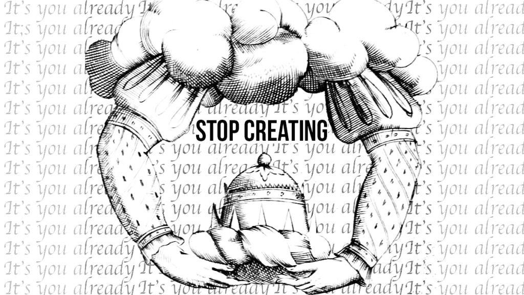 stop creating and start being the artist